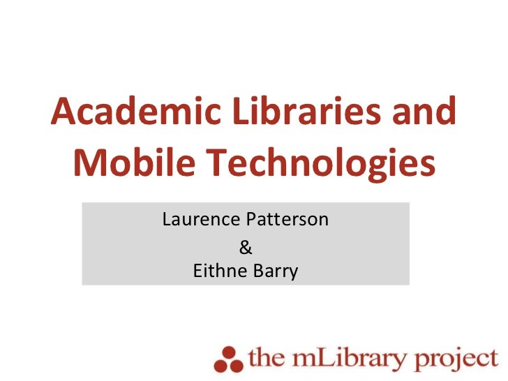 Academic Libraries and Mobile Technologies Laurence Patterson & Eithne Barry