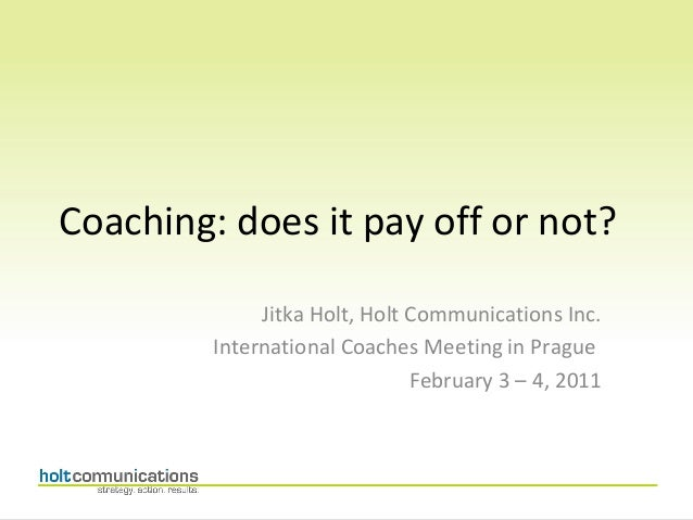 Coaching: does it pay off or not?              Jitka Holt, Holt Communications Inc.         International Coaches Meeting ...