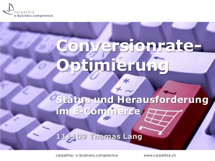 Conversionrate-OptimierungStatus und Herausforderungim E-Commerce111109 Thomas Langcarpathia: e-business.competence   www....