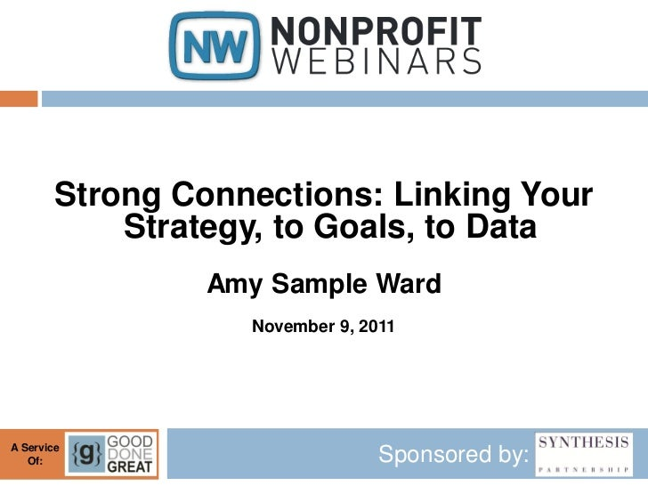 Strong Connections: Linking Your            Strategy, to Goals, to Data                 Amy Sample Ward                   ...