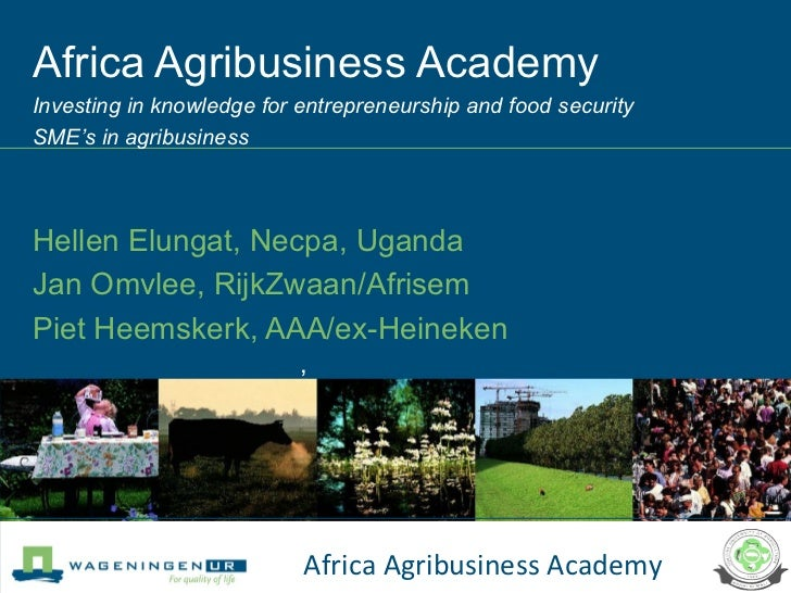 Africa Agribusiness Academy  Investing in knowledge for entrepreneurship and food security SME's in agribusiness Hellen El...