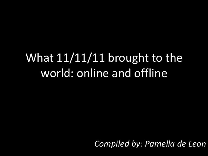 What 11/11/11 brought to the  world: online and offline            Compiled by: Pamella de Leon