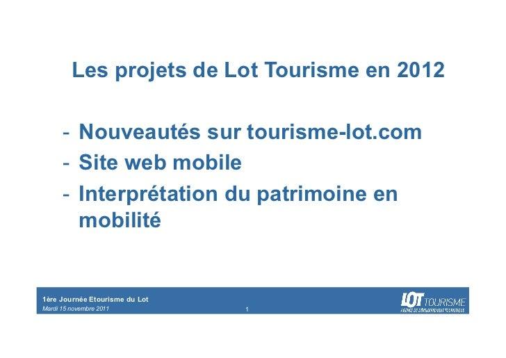 Les projets de Lot Tourisme en 2012      - Nouveautés sur tourisme-lot.com      - Site web mobile      - Interprétation...