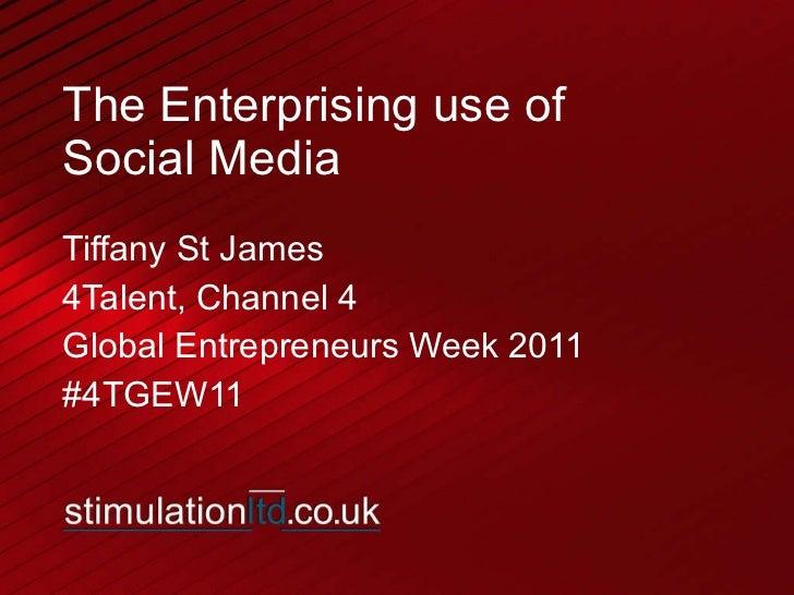 The Enterprising use of  Social Media Tiffany St James 4Talent, Channel 4 Global Entrepreneurs Week 2011 #4TGEW11