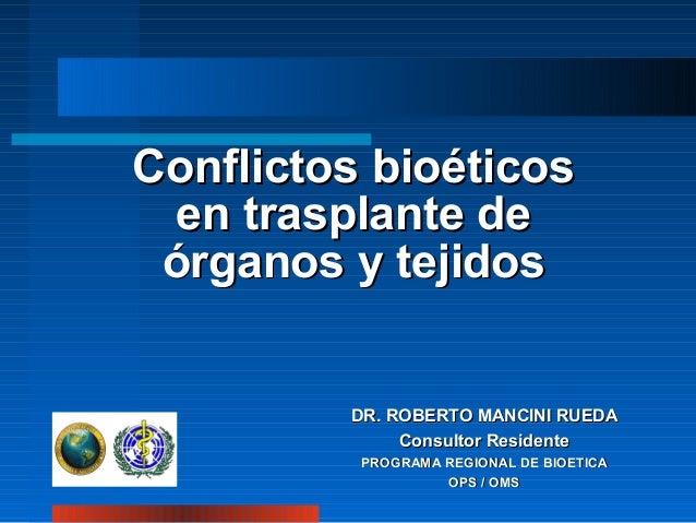 Conflictos bioéticos en trasplante de órganos y tejidos  DR. ROBERTO MANCINI RUEDA Consultor Residente PROGRAMA REGIONAL D...
