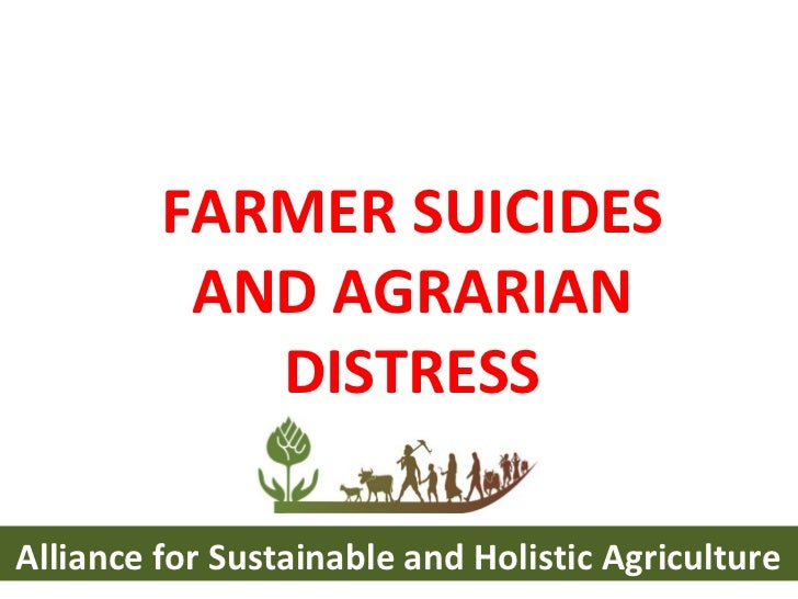 FARMER SUICIDES AND AGRARIAN DISTRESS Alliance for Sustainable and Holistic Agriculture