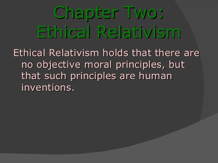 Chapter Two: Ethical Relativism Ethical Relativism holds that there are no objective moral principles, but that such princ...