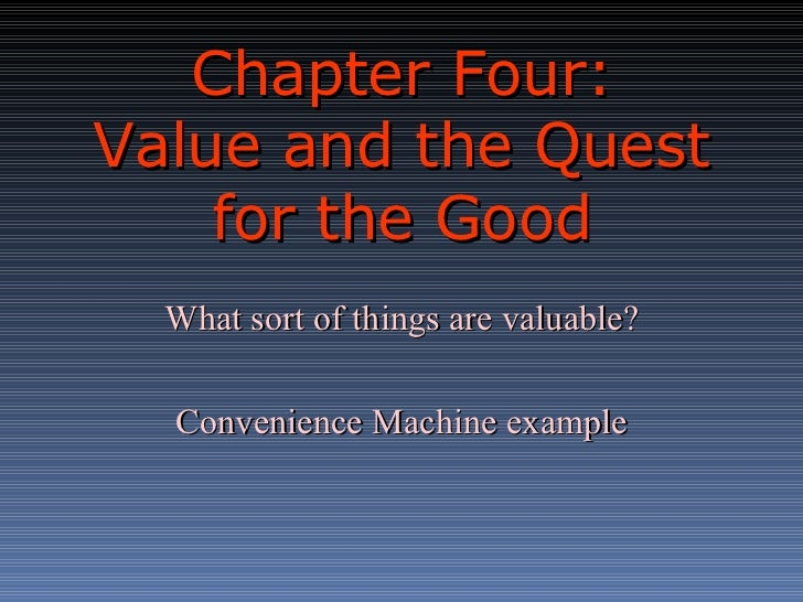 Chapter Four:  Value and the Quest for the Good What sort of things are valuable? Convenience Machine example
