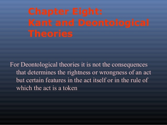 Chapter Eight: Kant and Deontological Theories For Deontological theories it is not the consequences that determines the r...