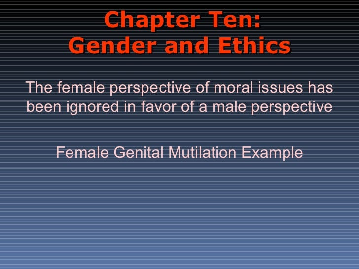 Chapter Ten:     Gender and EthicsThe female perspective of moral issues hasbeen ignored in favor of a male perspective   ...