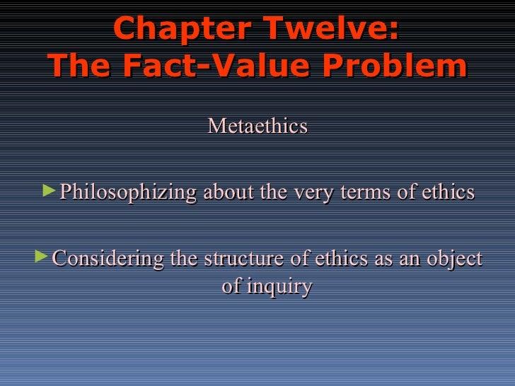 Chapter Twelve:  The Fact-Value Problem <ul><li>Metaethics </li></ul><ul><li>Philosophizing about the very terms of ethics...
