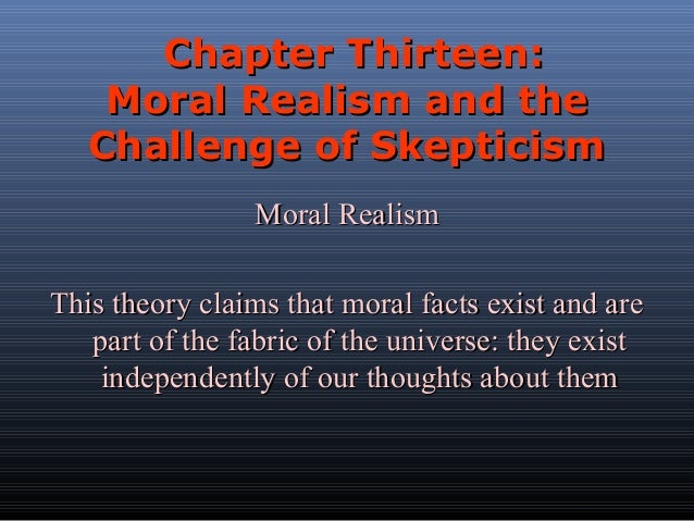 Chapter Thirteen: Moral Realism and the Challenge of Skepticism Moral Realism This theory claims that moral facts exist an...