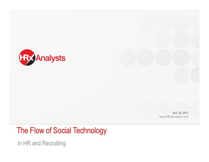 Nov 30, 2011                                www.HRxAnalysts.comThe Flow of Social TechnologyIn HR and Recruiting