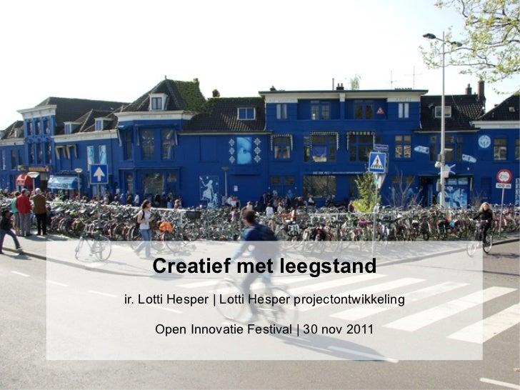Creatief met leegstandir. Lotti Hesper | Lotti Hesper projectontwikkeling     Open Innovatie Festival | 30 nov 2011