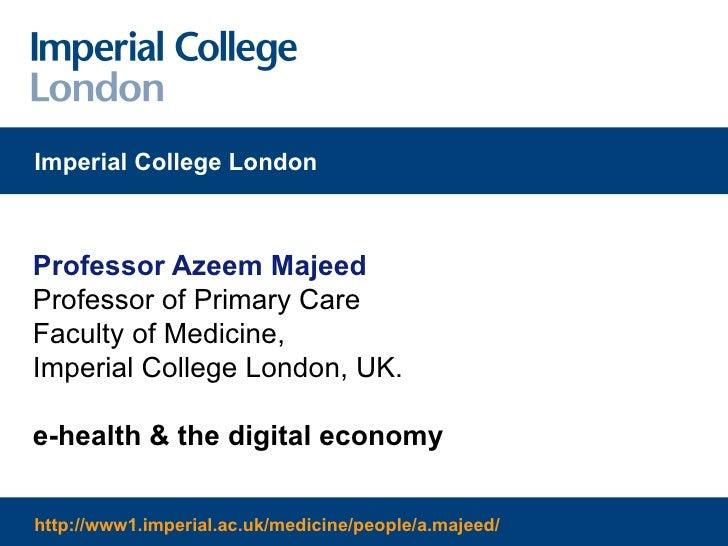 Professor Azeem Majeed Professor of Primary Care Faculty of Medicine, Imperial College London, UK. e-health & the digital ...