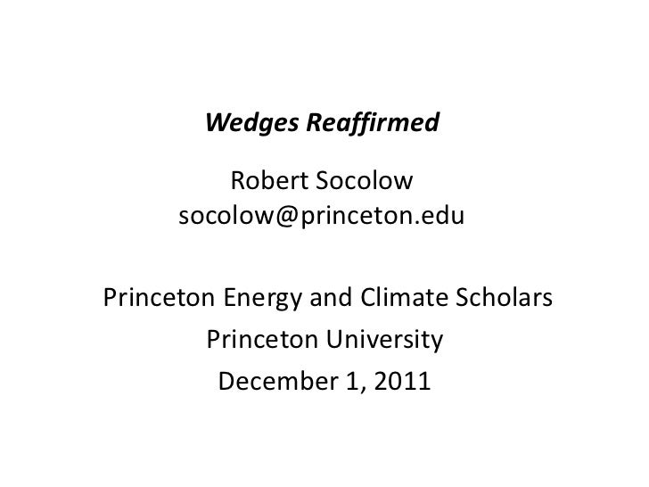 Wedges Reaffirmed          Robert Socolow      socolow@princeton.eduPrinceton Energy and Climate Scholars        Princeton...