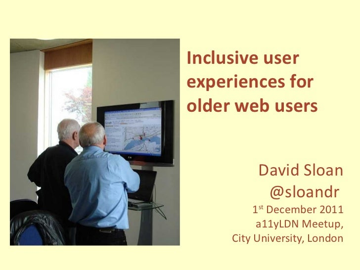 Inclusive user experiences for older web users David Sloan @sloandr  1 st  December 2011 a11yLDN Meetup, City University, ...