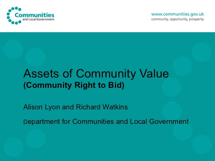 Assets of Community Value (Community Right to Bid) Alison Lyon and Richard Watkins D epartment for Communities and Local G...