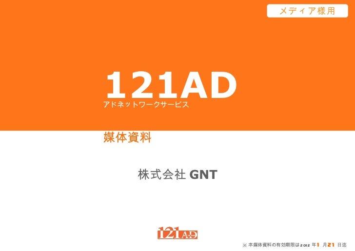 121AD 媒体資料 株式会社 GNT アドネットワークサービス メディア様用 ※ 本媒体資料の有効期限は 2012 年 1 月 21 日迄
