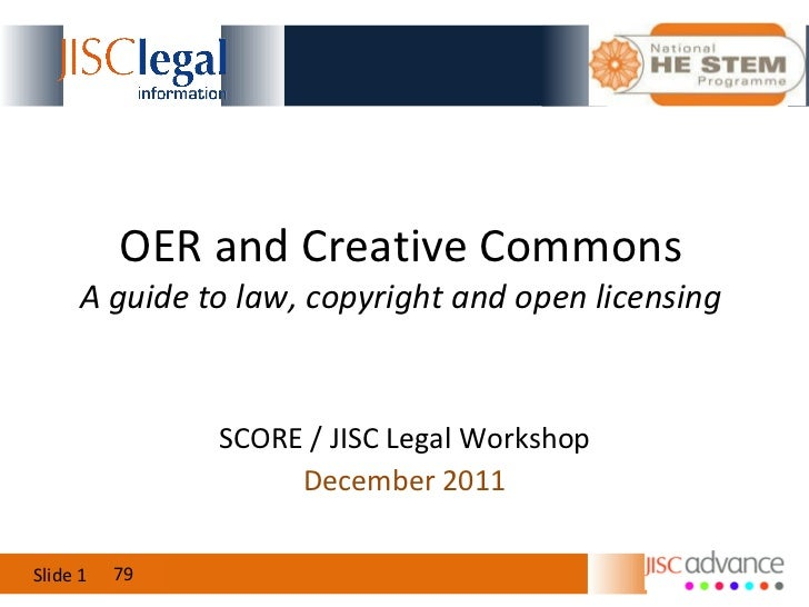 OER and Creative Commons A guide to law, copyright and open licensing December 2011 79 SCORE / JISC Legal Workshop