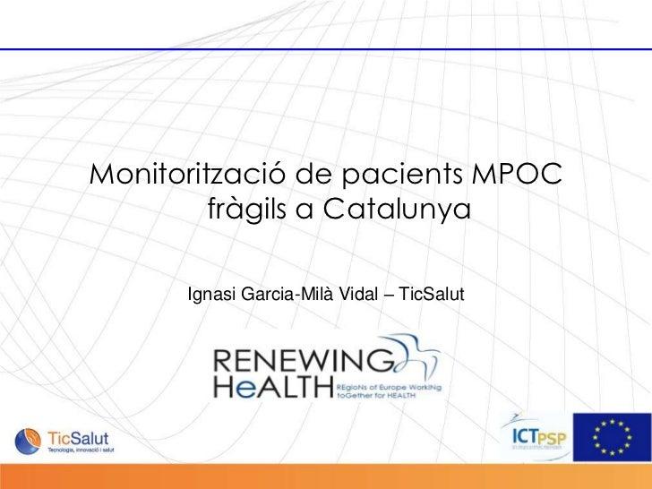Monitorització de pacients MPOC                    fràgils a Catalunya                 Ignasi Garcia-Milà Vidal – TicSalut...