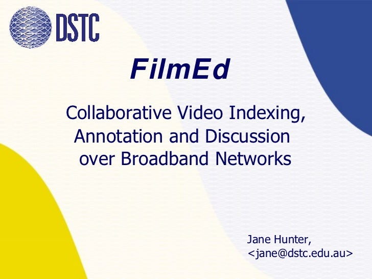 FilmEd     Collaborative  Video Indexing, Annotation and Discussion  over Broadband Networks Jane Hunter,  <jane@dstc.edu....