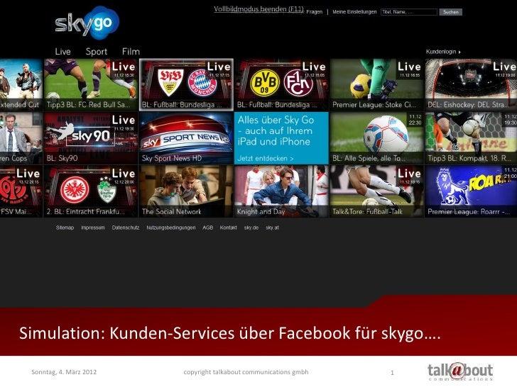 Simulation: Kunden-Services über Facebook für skygo…. Sonntag, 4. März 2012   copyright talkabout communications gmbh   1