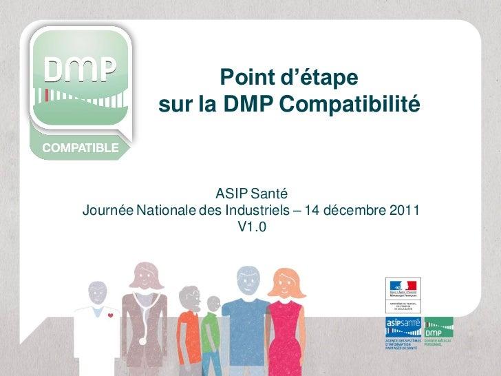 Point d'étape           sur la DMP Compatibilité                    ASIP SantéJournée Nationale des Industriels – 14 décem...