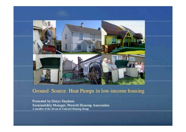 Ground Source Heat Pumps in low-income housingPresented by Denys StephensSustainability Manager, Penwith Housing Associati...