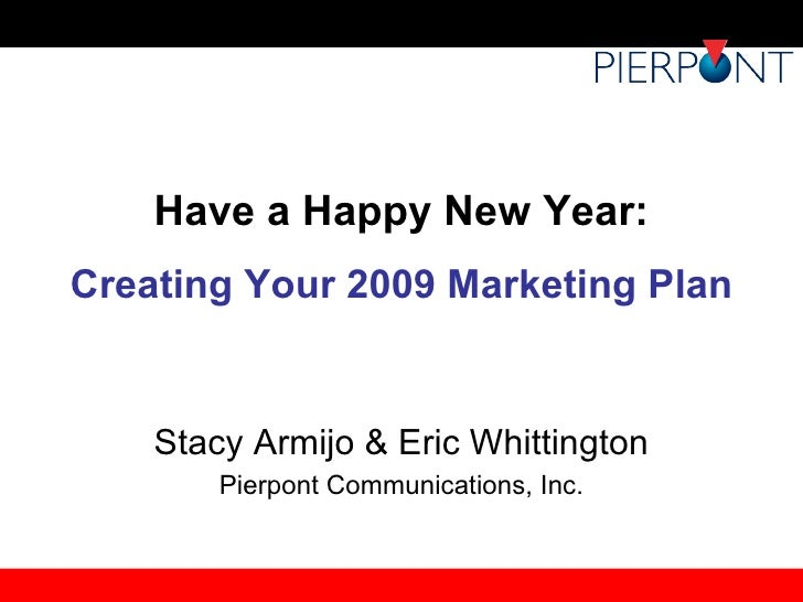 Have a Happy New Year: Creating Your 2009 Marketing Plan Stacy Armijo & Eric Whittington Pierpont Communications, Inc.