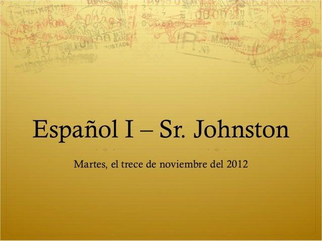 Español I – Sr. Johnston   Martes, el trece de noviembre del 2012