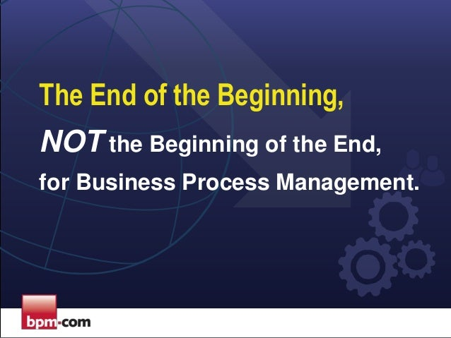The End of the Beginning, NOT the Beginning of the End, for Business Process Management.