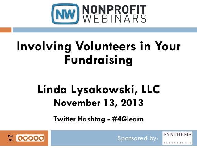 Involving Volunteers in Your Fundraising Linda Lysakowski, LLC November 13, 2013 Twitter Hashtag - #4Glearn Part Of:  Spon...
