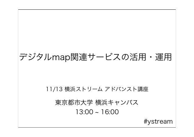 デジタルmap関連サービスの活用・運用 11/13 横浜ストリーム アドバンスト講座 東京都市大学 横浜キャンパス 13:00 16:00 #ystream