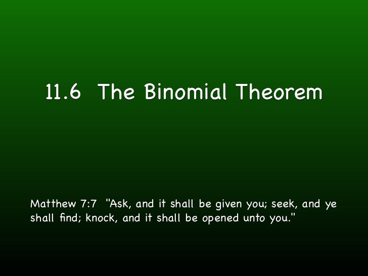 "11.6 The Binomial TheoremMatthew 7:7 ""Ask, and it shall be given you; seek, and yeshall find; knock, and it shall be opened..."