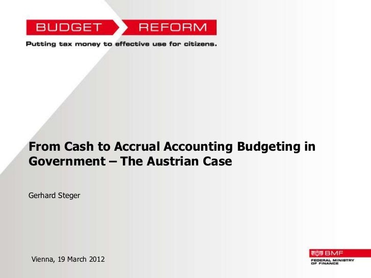 From Cash to Accrual Accounting Budgeting inGovernment – The Austrian CaseGerhard StegerVienna, 19 March 2012