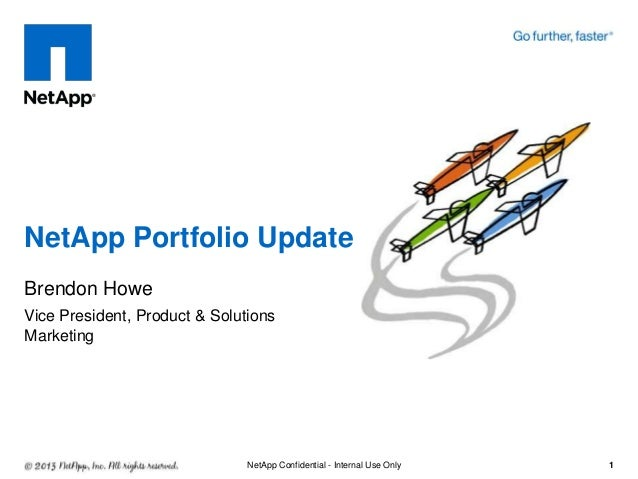 NetApp Portfolio Update Brendon Howe Vice President, Product & Solutions Marketing  NetApp Confidential - Internal Use Onl...