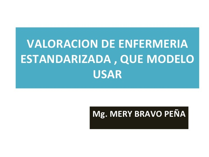 VALORACION DE ENFERMERIAESTANDARIZADA , QUE MODELO           USAR          Mg. MERY BRAVO PEÑA