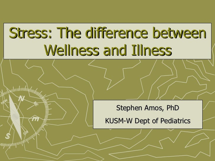 Stress: The difference between Wellness and Illness Stephen Amos, PhD KUSM-W Dept of Pediatrics