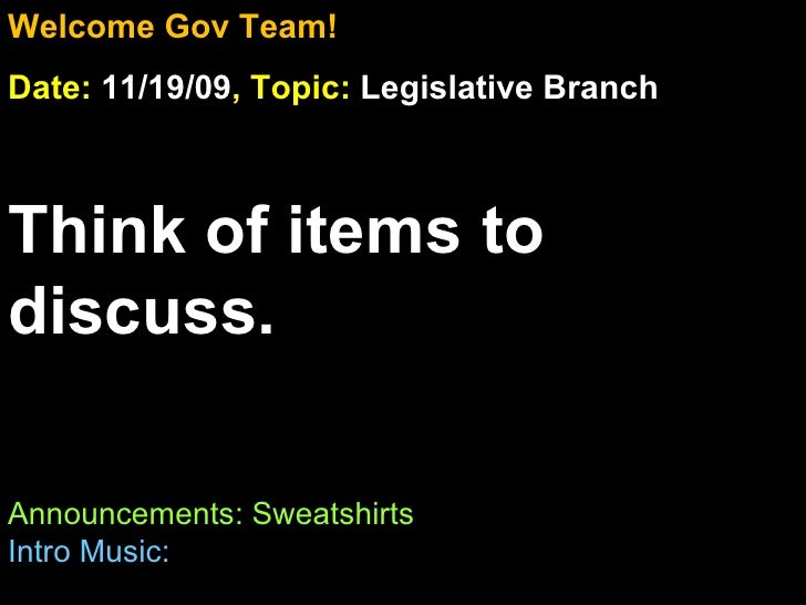 Welcome Gov Team! Date:  11/19/09 , Topic:  Legislative Branch Think of items to discuss. Announcements: Sweatshirts Intro...