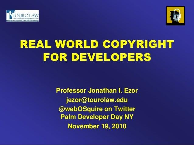 REAL WORLD COPYRIGHT FOR DEVELOPERS Professor Jonathan I. Ezor jezor@tourolaw.edu @webOSquire on Twitter Palm Developer Da...
