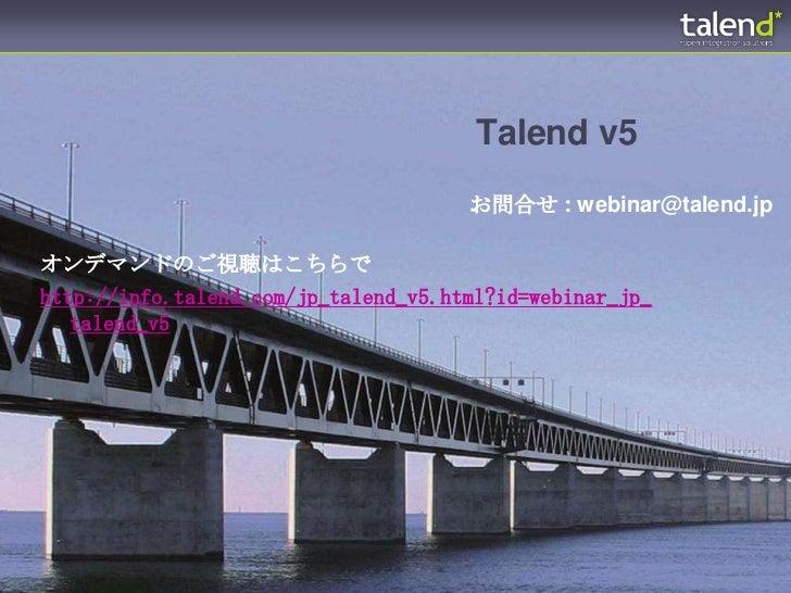 Talend v5                                      お問合せ : webinar@talend.jpオンデマンドのご視聴はこちらでhttp://info.talend.com/jp_talend_v5....