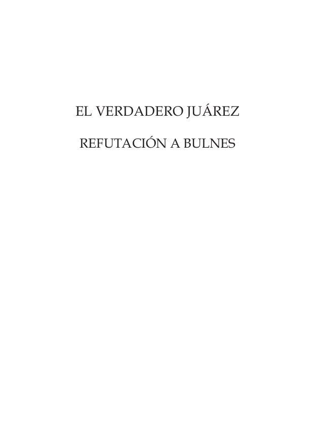 EL VERDADERO JUÁREZ REFUTACIÓN A BULNES Juarez.indb 3 17/12/2007 01:48:18 p.m.