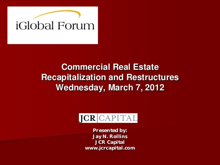 Commercial Real EstateRecapitalization and Restructures   Wednesday, March 7, 2012            Presented by:            Jay...