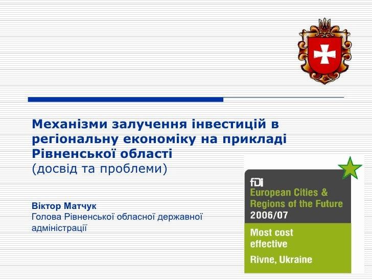 Механізми залучення інвестицій в регіональну економіку на прикладі Рівненської області (досвід та проблеми)  Віктор Матчук...