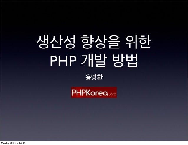 생산성 향상을 위한 PHP 개발 방법 용영환  Monday, October 14, 13