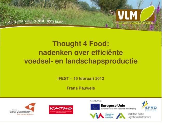 Thought 4 Food:    nadenken over efficiëntevoedsel- en landschapsproductie         IFEST – 15 februari 2012             Fr...