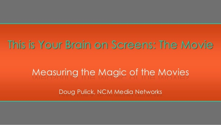This is Your Brain on Screens: The Movie    Measuring the Magic of the Movies         Doug Pulick, NCM Media Networks
