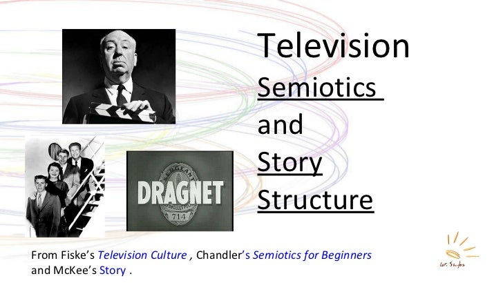 Television Semiotics  and  Story Structure From Fiske's  Television Culture  ,  Chandler ' s  Semiotics  for  Beginners   ...