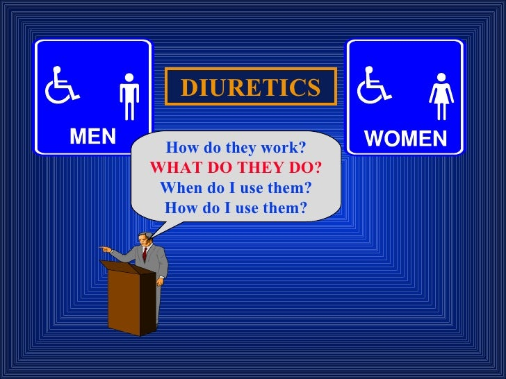 DIURETICS How do they work? WHAT DO THEY DO? When do I use them? How do I use them?